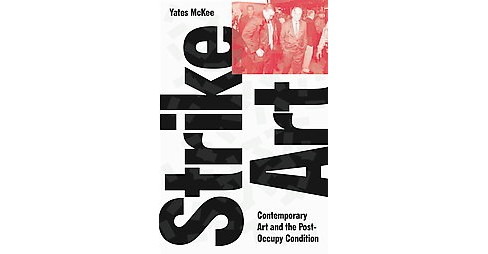 Strike Art : Contemporary Art and the Post-Occupy Condition (Hardcover) (Yates McKee) - image 1 of 1