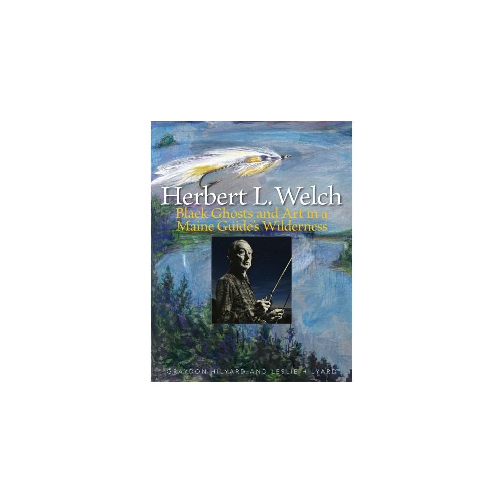 Herbert L. Welch : Black Ghosts and Art in a Maine Guide's Wilderness - (Hardcover) 'Herb Welch, the inventor of the still popular streamer pattern, the Black Ghost, is Maine's first and only celebrity guide to gain international status. With over 200 images including archival black and white and color images by photographer John Swan, this book documents the incredible life and work of a man that excelled in art, sculpture, taxidermy (he was the premiere fish taxidermist of his day), demonstration fly casting at major North American venues, and guiding. In addition, the Hilyards include never before published streamer patterns from the Rangeley region, including nine named streamers originated/adapted and tied by Herbert Welch as well as ten newly identified streamers originated and tied by Carrie Stevens, including her only known early wet fly pattern'--