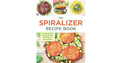 Spiralizer Recipe Book : From Apple Coleslaw to Zucchini Pad Thai, 150 Healthy and Delicious Recipes - image 1 of 1