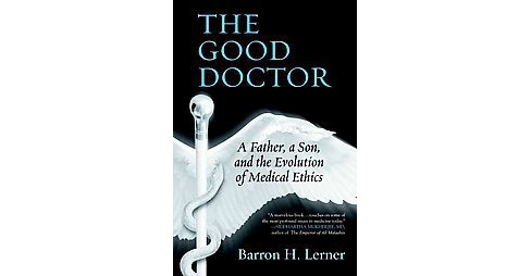 Good Doctor : A Father, a Son, and the Evolution of Medical Ethics (Paperback) (M.D. Barron H. Lerner) - image 1 of 1