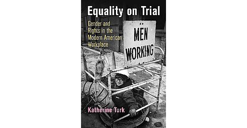 Equality on Trial : Gender and Rights in the Modern American Workplace (Hardcover) (Katherine Turk) - image 1 of 1