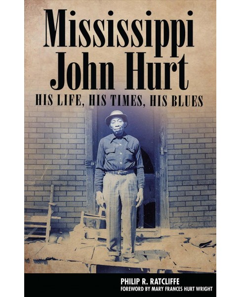 Mississippi John Hurt : His Life, His Times, His Blues -  Reprint by Philip R. Ratcliffe (Paperback) - image 1 of 1