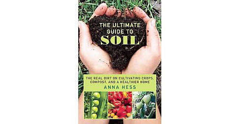 Ultimate Guide to Soil : The Real Dirt on Cultivating Crops, Compost, and a Healthier Home - (Paperback) - image 1 of 1