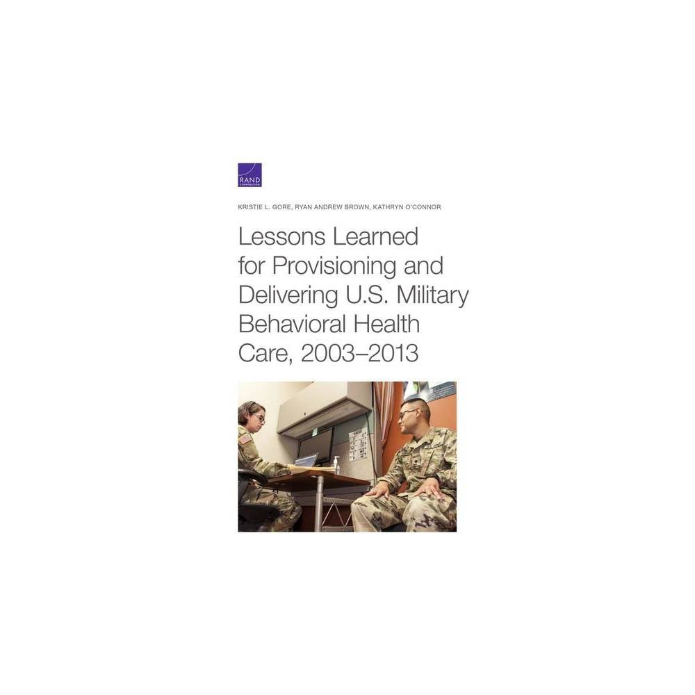 Lessons Learned For Provisioning And Delivering U S Military Behavioral Health Care 2003 2013 Paperback