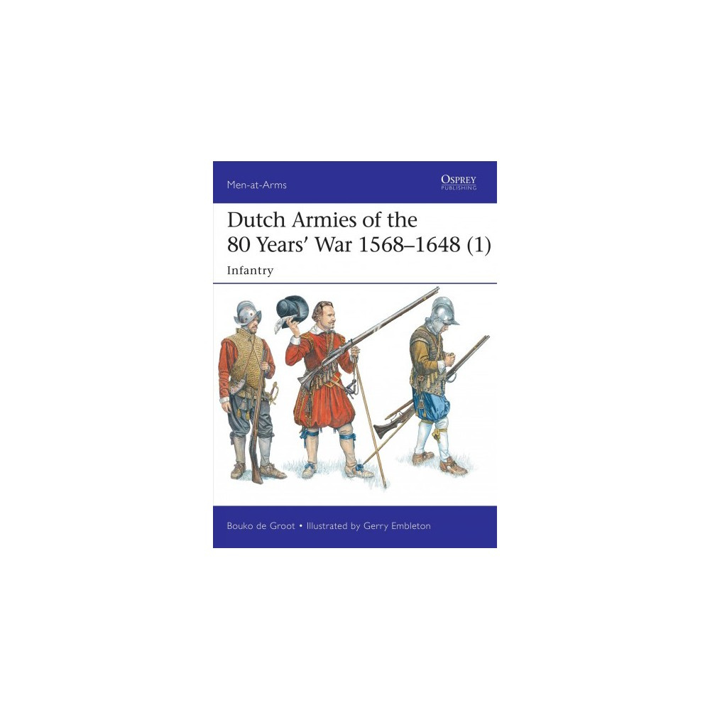 Dutch Armies of the 80 Years' War, 1568-1648 : Infantry (Paperback) (Bouko De Groot)