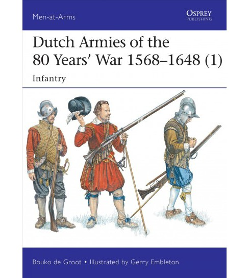 Dutch Armies of the 80 Years' War, 1568-1648 : Infantry (Paperback) (Bouko De Groot) - image 1 of 1