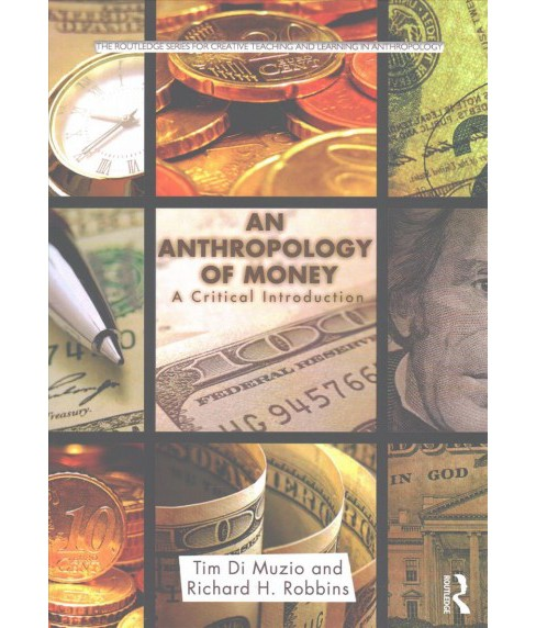 Anthropology of Money : A Critical Introduction (Paperback) (Tim Di Muzio & Richard H. Robbins) - image 1 of 1