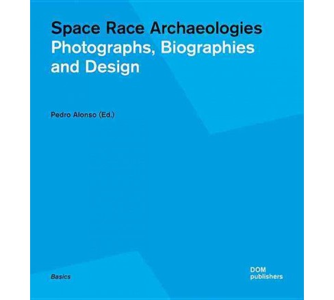 Space Race Archaeologies : Photographs, Biographies and Design (Paperback) - image 1 of 1
