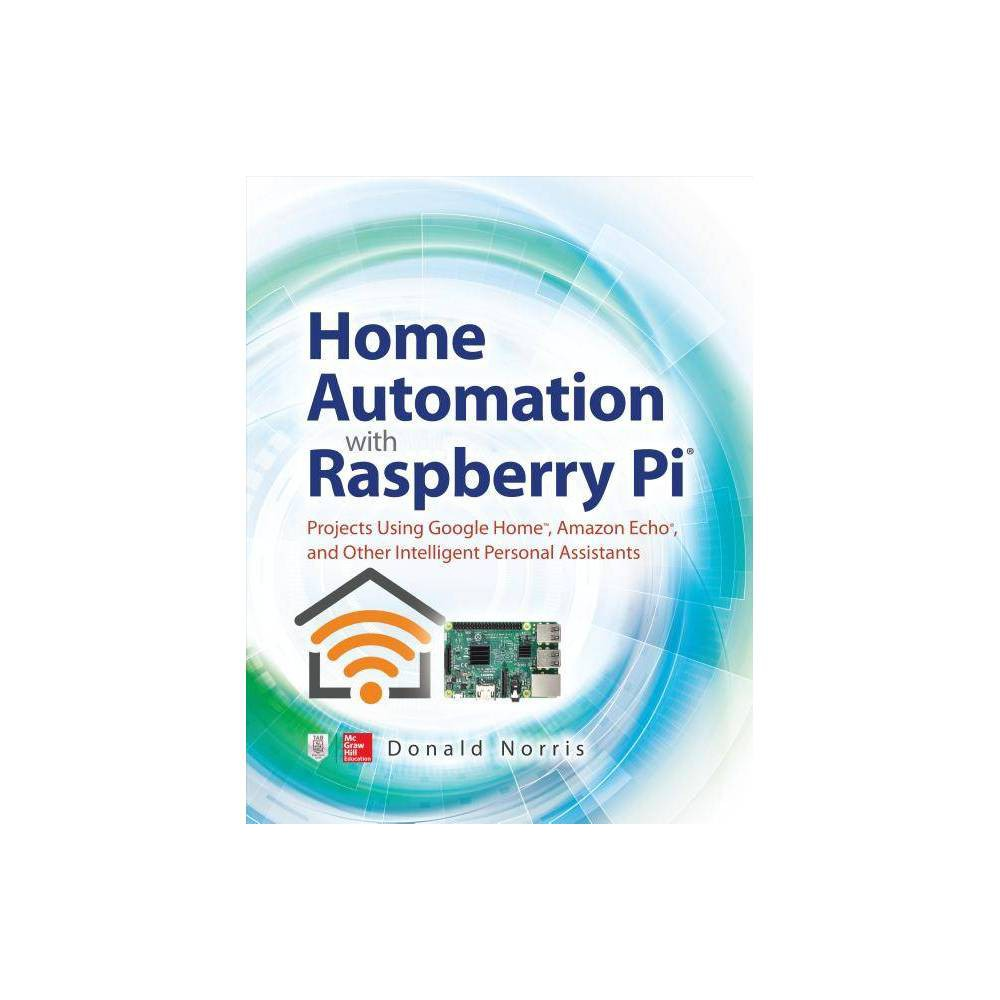 Home Automation with Raspberry Pi: Projects Using Google Home, Amazon Echo, and Other Intelligent