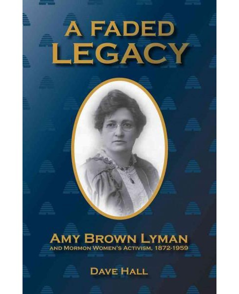 Faded Legacy : Amy Brown Lyman and Mormon Women's Activism, 1872-1959 (Hardcover) (Dave Hall) - image 1 of 1