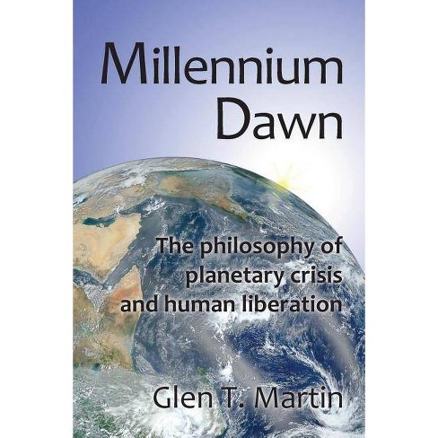 Millennium Dawn. the Philosophy of Planetary Crisis and Human Liberation - by  Glen T Martin (Paperback) - image 1 of 1