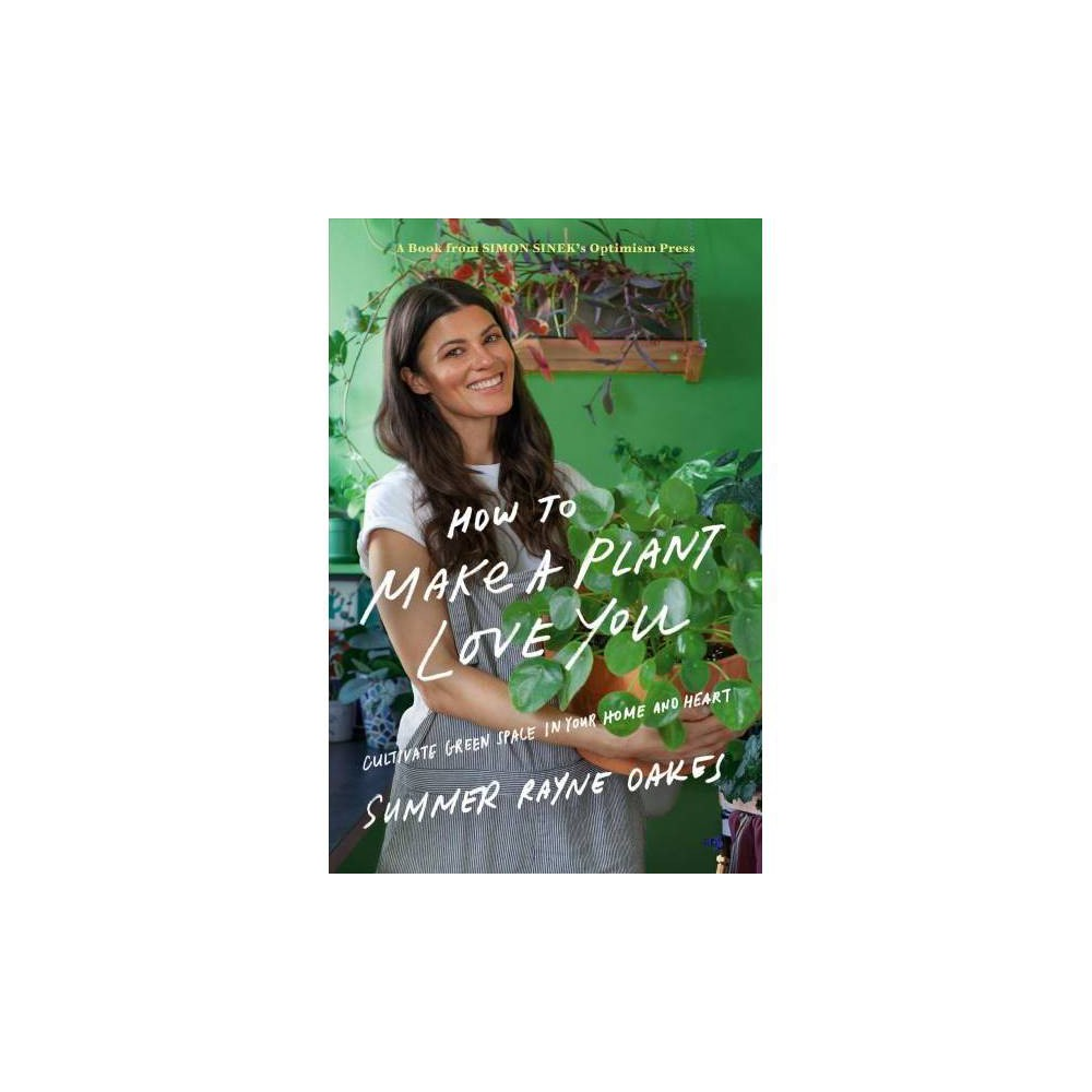 How to Make a Plant Love You : Cultivate Green Space in Your Home and Heart - (Hardcover)
