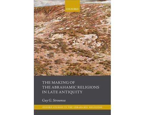 Making of the Abrahamic Religions in Late Antiquity -  by Guy G. Stroumsa (Paperback) - image 1 of 1