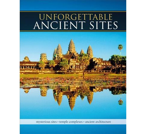 Unforgettable Ancient Sites : Mysterious Sites, Temple Complexes, Ancient Architecture -  (Hardcover) - image 1 of 1