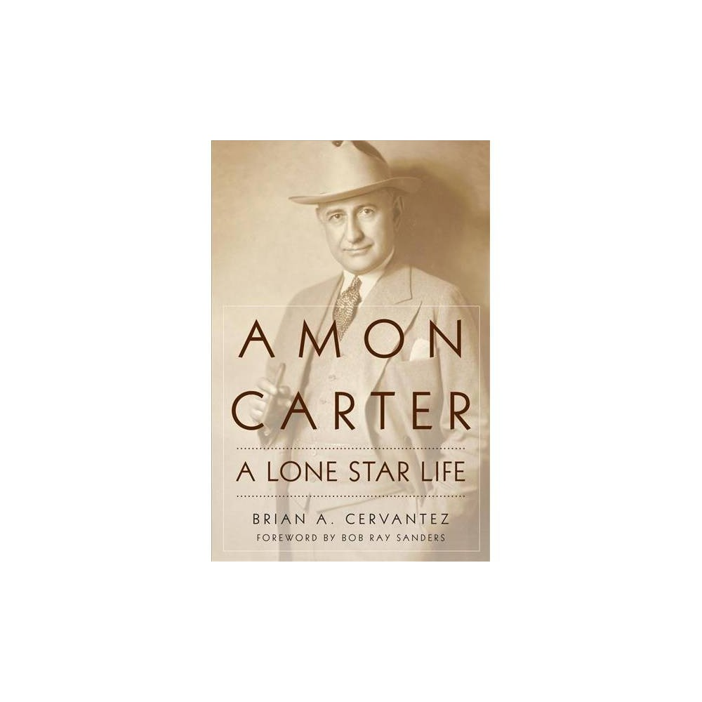 Amon Carter : A Lone Star Life - by Brian A. Cervantez (Hardcover)