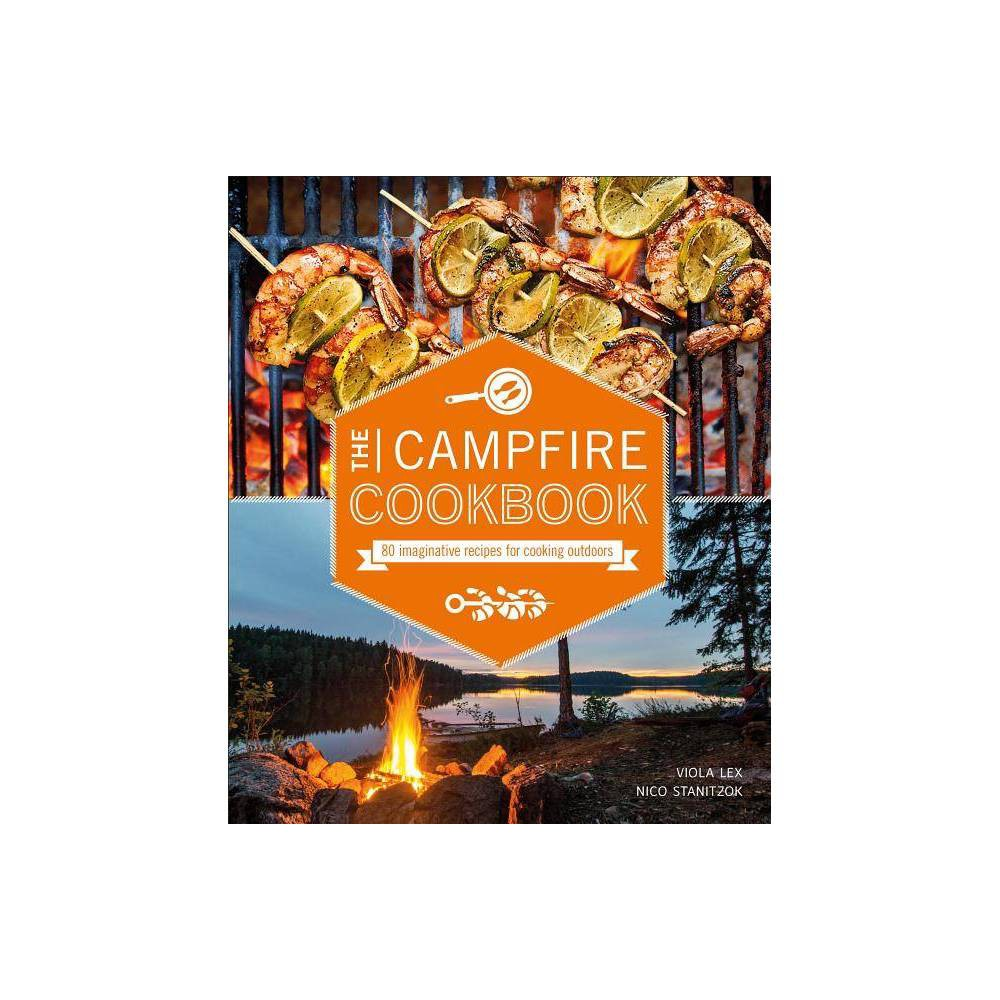 Campfire Cookbook 80 Imaginative Recipes For Cooking Outdoors Paperback By Viola Lex 38 Nico Stanitzok