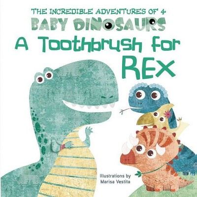 A Toothbrush for Rex - (The Incredible Adventures of 4 Baby Dino)by Marisa Vestita (Board Book)