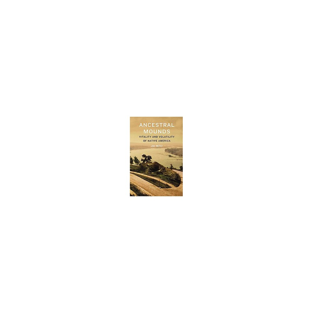 Ancestral Mounds : Vitality and Volatility of Native America (Hardcover) (Jay Miller)
