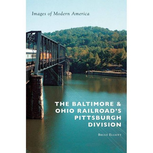 The Baltimore & Ohio Railroad's Pittsburgh Division - by  Bruce Elliott (Hardcover) - image 1 of 1