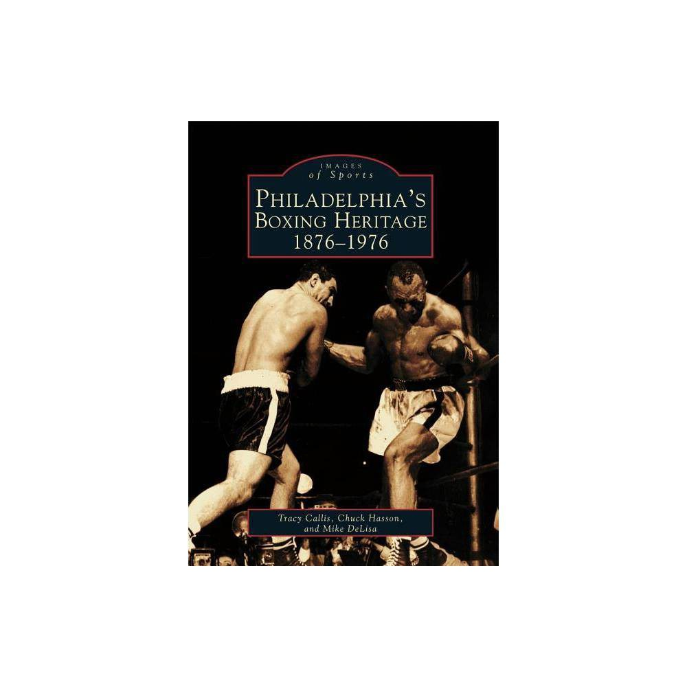 Philadelphia S Boxing Heritage 1876 1976 Images Of Sports By Tracy Callis Chuck Hasson Mike Delisa Paperback