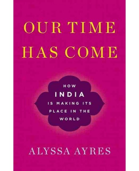 Our Time Has Come : How India Is Making Its Place in the World -  by Alyssa Ayres (Hardcover) - image 1 of 1