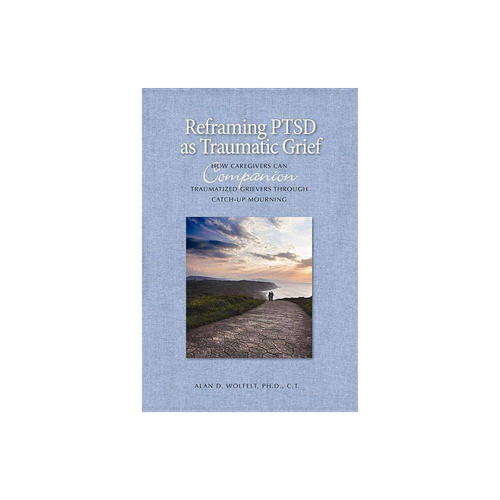 Reframing Ptsd As Traumatic Grief By Alan D Wolfelt Hardcover