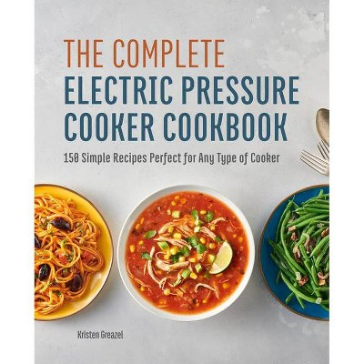 The Complete Electric Pressure Cooker Cookbook - by  Kristen Greazel (Paperback)