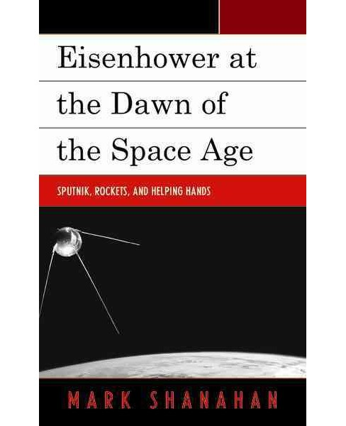 Eisenhower at the Dawn of the Space Age : Sputnik, Rockets, and Helping Hands (Hardcover) (Mark - image 1 of 1