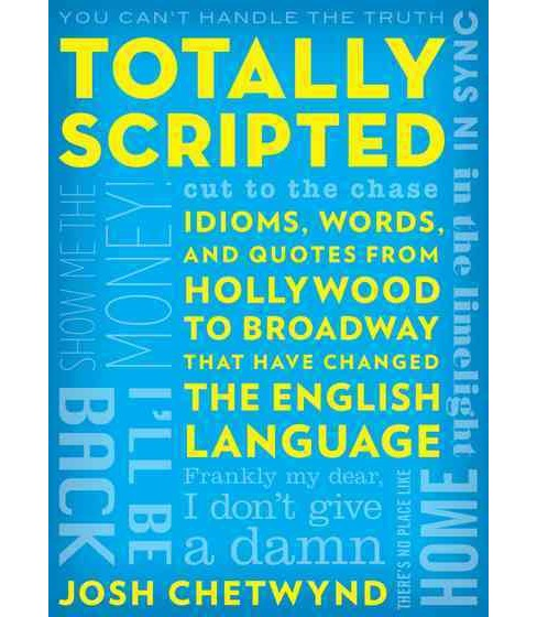 Totally Scripted : Idioms, Words, and Quotes from Hollywood to Broadway That Have Changed the English - image 1 of 1