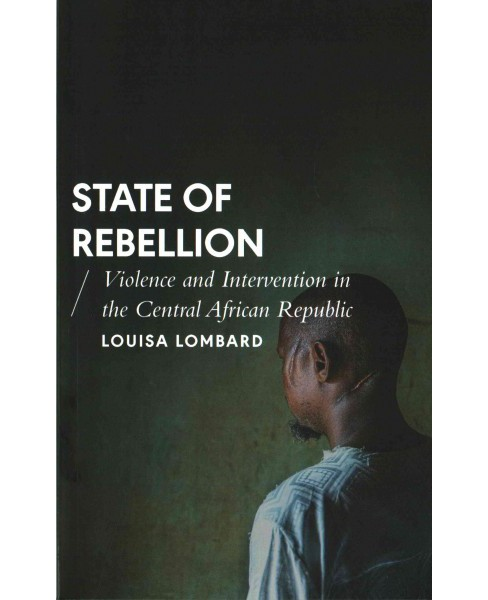 State of Rebellion : Violence and Intervention in the Central African Republic (Paperback) (Louisa - image 1 of 1