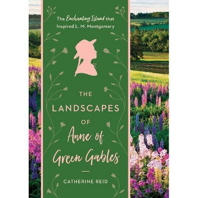 The Landscapes of Anne of Green Gables - by  Catherine Reid (Hardcover)
