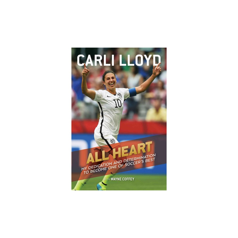 All Heart : My Dedication and Determination to Become One of Soccer's Best (Hardcover) (Carli Lloyd)