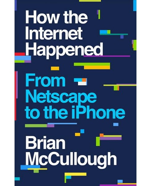 How the Internet Happened : From Netscape to the Iphone -  by Brian Mccullough (Hardcover) - image 1 of 1