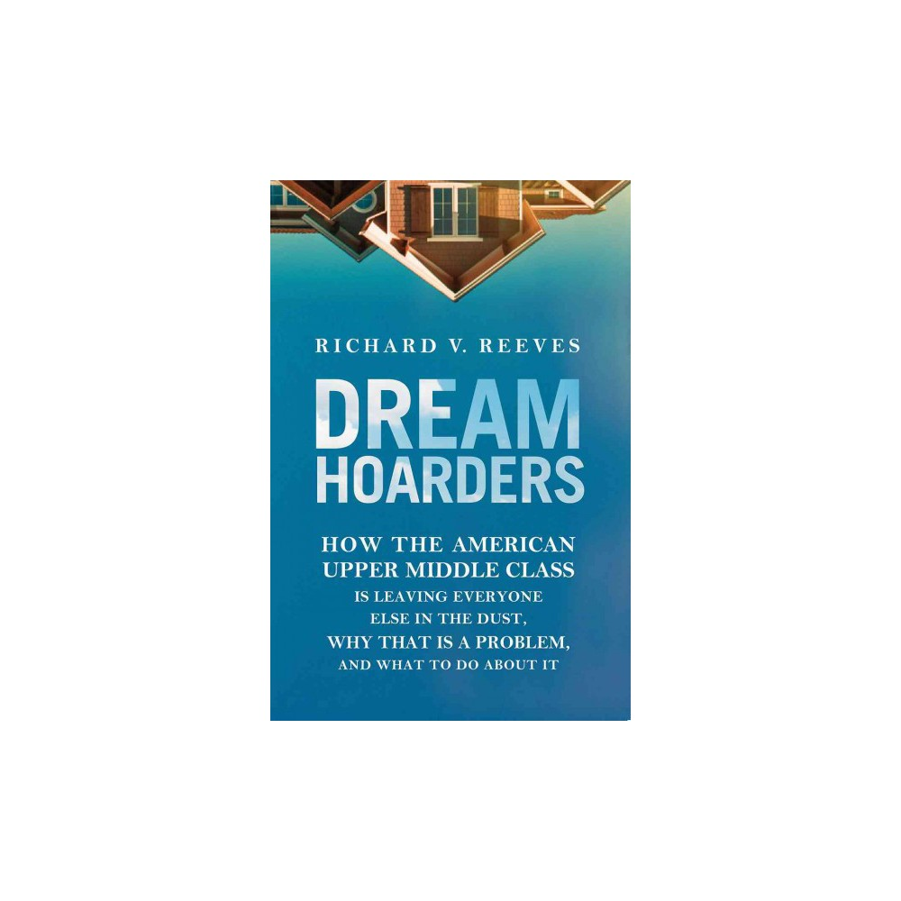 Dream Hoarders : How the American Upper Middle Class Is Leaving Everyone Else in the Dust, Why That Is a