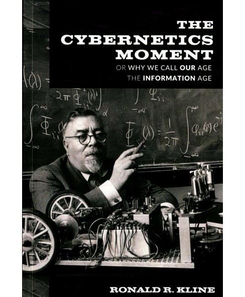 Cybernetics Moment : Or Why We Call Our Age the Information Age (Reprint) (Paperback) (Ronald R. Kline) - image 1 of 1