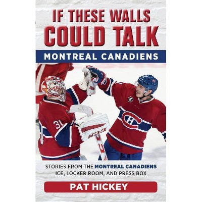 If These Walls Could Talk: Montreal Canadiens - by  Pat Hickey (Paperback)