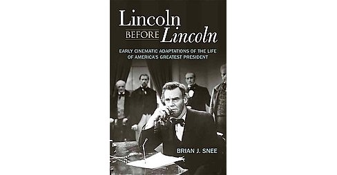 Lincoln Before Lincoln : Early Cinematic Adaptations of the Life of America's Greatest President - image 1 of 1