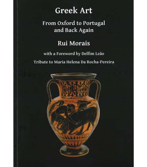 Greek Art : From Oxford to Portugal and Back Again, Tribute to Maria Helena Da Rocha-Pereira (Paperback) - image 1 of 1