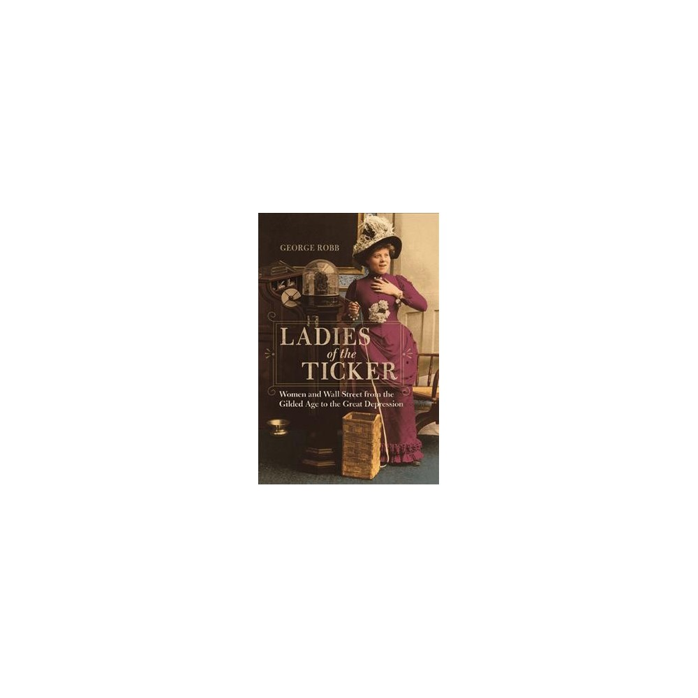 Ladies of the Ticker : Women and Wall Street from the Gilded Age to the Great Depression - (Paperback)