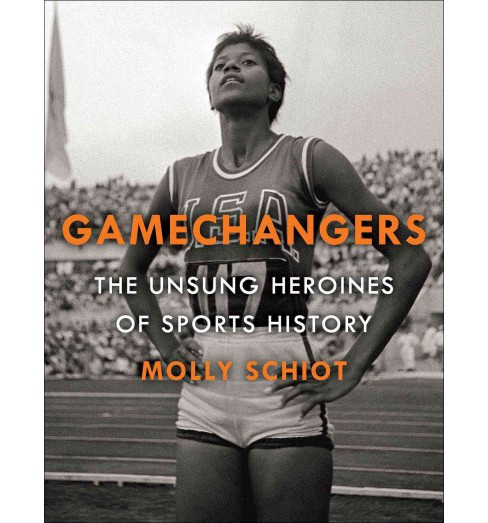 Game Changers : The Unsung Heroines of Sports History (Hardcover) (Molly Schiot) - image 1 of 1