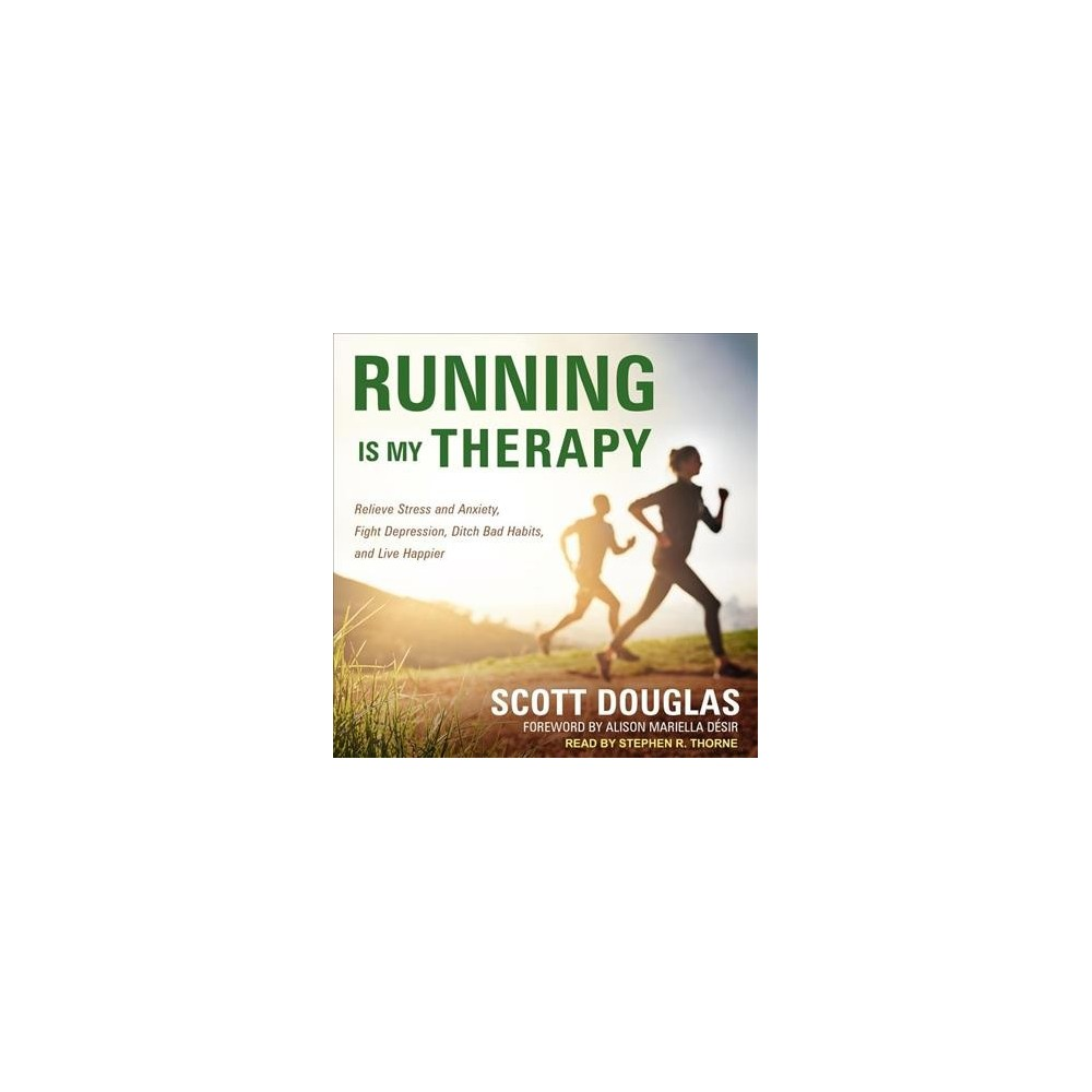 Running Is My Therapy : Relieve Stress and Anxiety, Fight Depression, Ditch Bad Habits, and Live Happier
