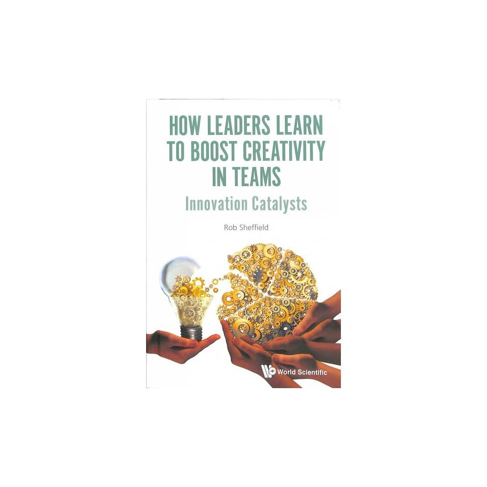 How Leaders Learn to Boost Creativity in Teams : Innovation Catalysts - by Rob Sheffield (Hardcover)
