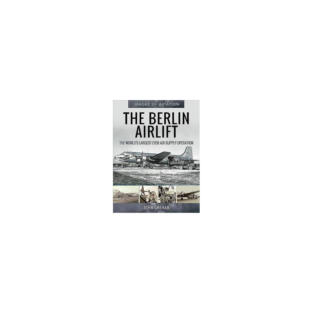 Berlin Airlift : The World's Largest Ever Air Supply Operation - by John Grehan (Paperback)