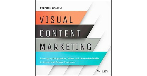 Visual Content Marketing : Leveraging Infographics, Video, and Interactive Media to Attract and Engage - image 1 of 1