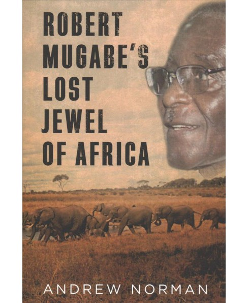 Robert Mugabe's Lost Jewel of Africa -  by Andrew Norman (Hardcover) - image 1 of 1