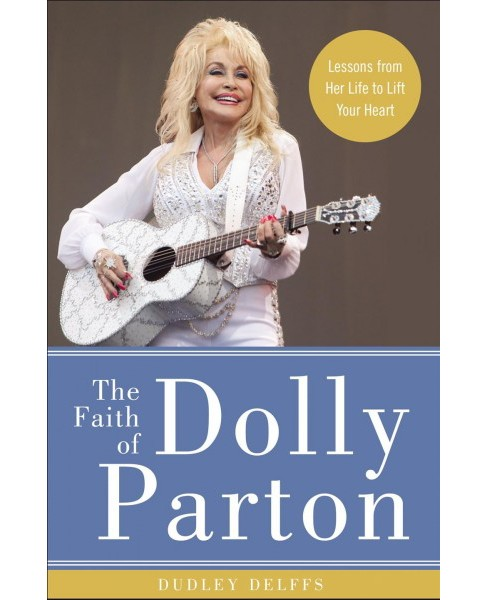 Faith of Dolly Parton : Lessons from Her Life to Lift Your Heart -  by Dudley Delffs (Hardcover) - image 1 of 1