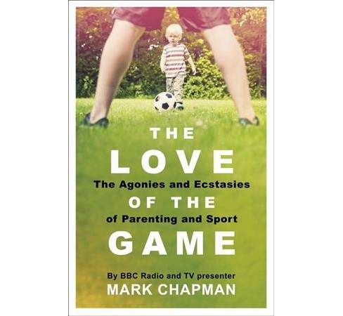 Love of the Game : The Agonies and Ecstasies of Parenting and Sport (Paperback) (Mark Chapman) - image 1 of 1