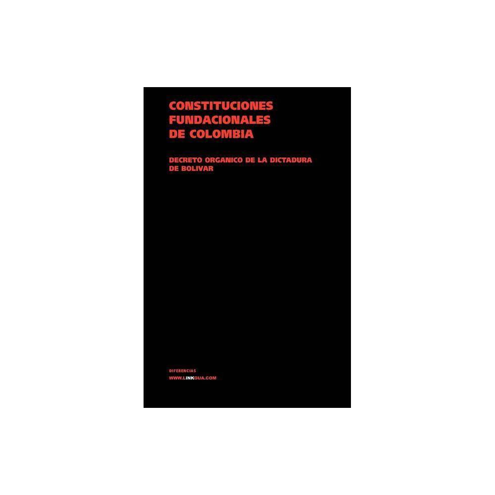 Constituciones Fundacionales De Colombia Decreto Org Nico De La Dictadura De Bol Var 1828 Leyes Paperback
