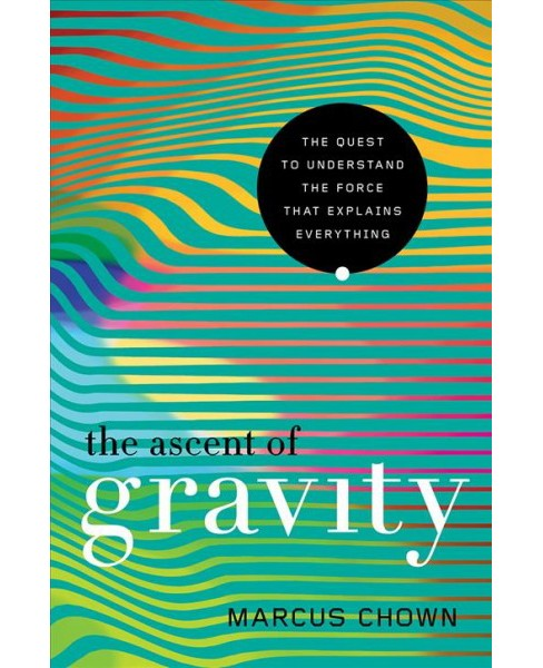 Ascent of Gravity : The Quest to Understand the Force That Explains Everything -  (Hardcover) - image 1 of 1