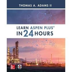 Learn Aspen Plus in 24 Hours - by  Thomas A Adams (Paperback)
